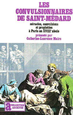 LES CONVULSIONNAIRES DE SAINT-MEDARD - MIRACLES, CONVULSIONS ET PROPHETIES A PARIS AU XVIII  SIECLE