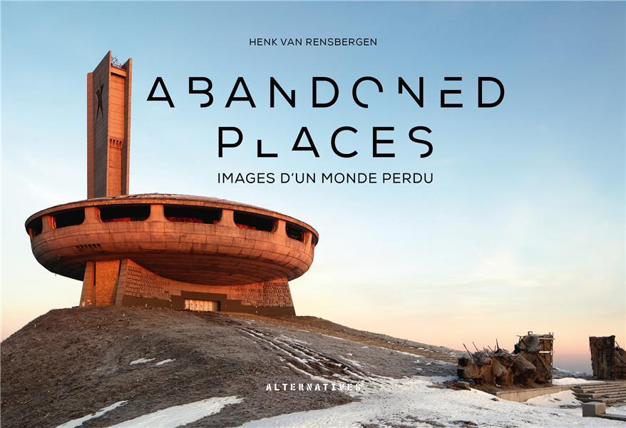 ABANDONED PLACES - IMAGES D'UN MONDE PERDU
