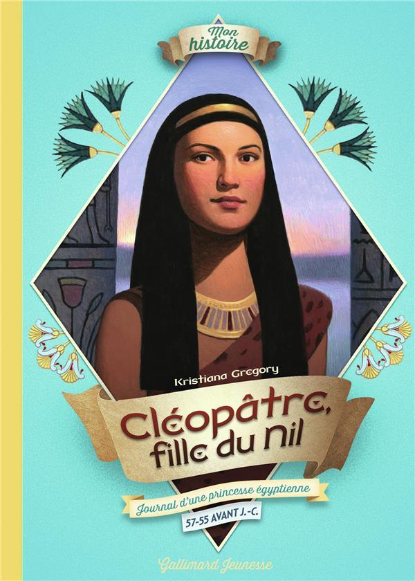CLEOPATRE, FILLE DU NIL - JOURNAL D'UNE PRINCESSE EGYPTIENNE, 57-55 AVANT J.-C.