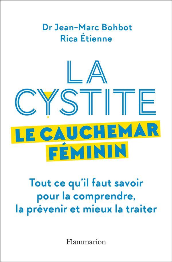 LA CYSTITE, LE CAUCHEMAR FEMININ - TOUT CE QU'IL FAUT SAVOIR POUR LA COMPRENDRE, LA PREVENIR ET MIEU