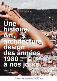 UNE HISTOIRE. ART, ARCHITECTURE, DESIGN DES ANNEES 1980 A NOS JOURS