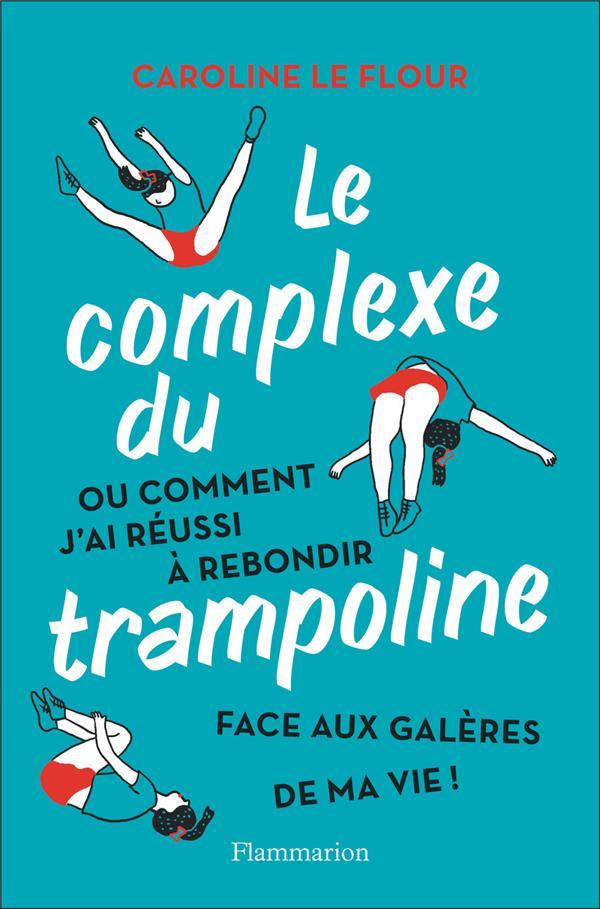 LE COMPLEXE DU TRAMPOLINE - OU COMMENT J'AI REUSSI A REBONDIR FACE AUX GALERES DE MA VIE !