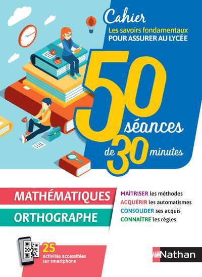 50 SEANCES DE 30 MINUTES - MATHEMATIQUES / ORTHOGRAPHE - CAHIER POUR ASSURER AU LYCEE 2020