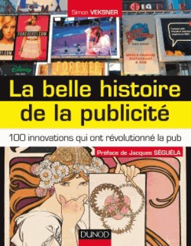 LA BELLE HISTOIRE DE LA PUBLICITE - 100 INNOVATIONS QUI ONT REVOLUTIONNE LA PUB