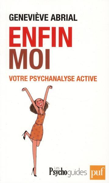 ENFIN MOI. VOTRE PSYCHANALYSE ACTIVE - AMELIORER LA CONNAISSANCE DE SOI POUR UN MIEUX-ETRE