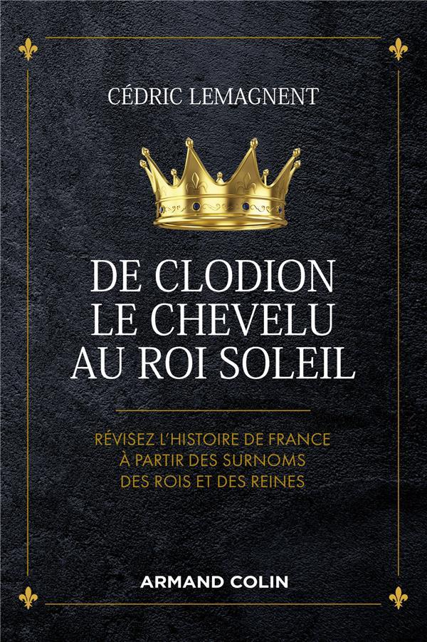 DE CLODION LE CHEVELU AU ROI SOLEIL - REVISEZ L'HISTOIRE DE FRANCE A PARTIR DES SURNOMS DES ROIS ET
