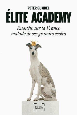ELITE ACADEMY - ENQUETE SUR LA FRANCE MALADE DE SES GRANDES ECOLES