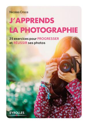 J APPRENDS LA PHOTOGRAPHIE - 25 EXERCICES POUR PROGRESSER ET REUSSIR SES PHOTOS