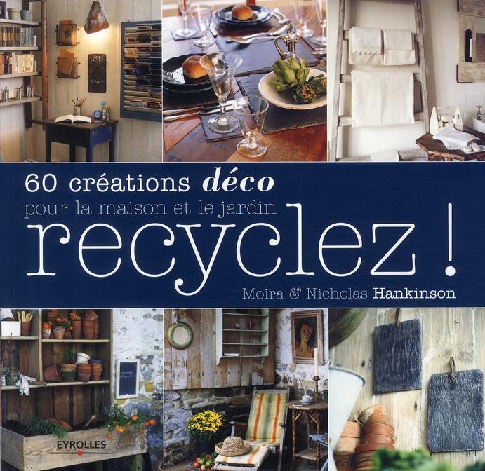 RECYCLEZ ! 60 CREATIONS DECO POUR LA MAISON ET LE JARDIN