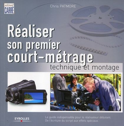 REALISER SON PREMIER COURT-METRAGE. TECHNIQUE ET MONTAGE. LEGUIDE INDISPENSABLE