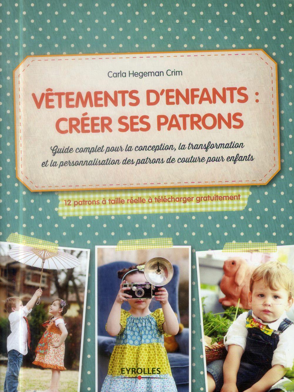 VETEMENTS D'ENFANTS, CREER SES PATRONS GUIDE COMPLET POUR LA CONCEPTION, LA TRANSFORMATION ET LA PER