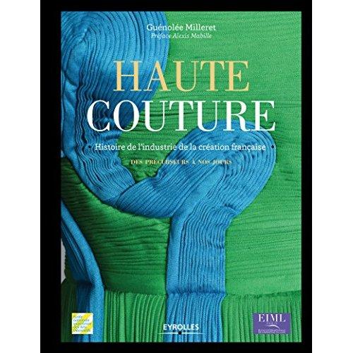 HAUTE COUTURE HISTOIRE DE L'INDUSTRIE DE LA CREATION FRANCAISE DES PRECURSEURS A NOS JOURS