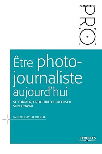 ETRE PHOTO JOURNALISTE AUJOURD HUI  SE FORME PRODUIRE ET DIFFUSER SON TRAVAIL