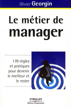 LE METIER DE MANAGER 170 REGLES ET PRATIQUES POUR DEVENIR LE MEILLEUR ET LE RESTER