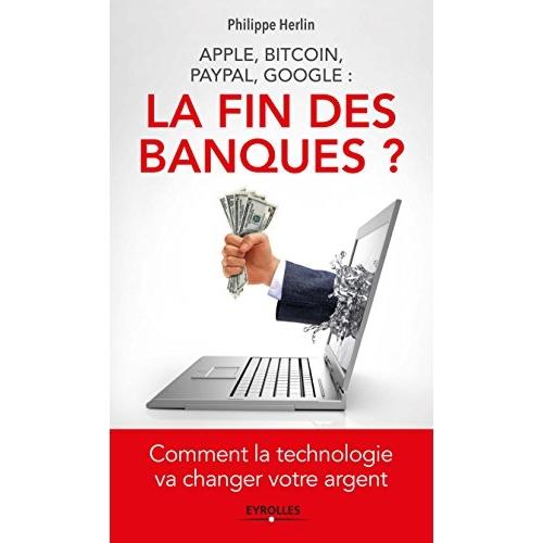 APPLE BITCOIN PAYPAL GOOGLE LA FIN DES BANQUES COMMENT LA TECHNOLOGIE VA CHANGER