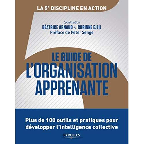 LE GUIDE DE L ORGANISATION APPRENANTE - PLUS DE 100 OUTILS ET PRATIQUES POUR DEVELOPPER L INTELLIGEN