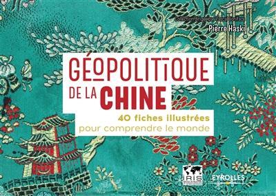 GEOPOLITIQUE DE LA CHINE - 40 FICHES ILLUSTREES POUR COMPRENDRE LE MONDE