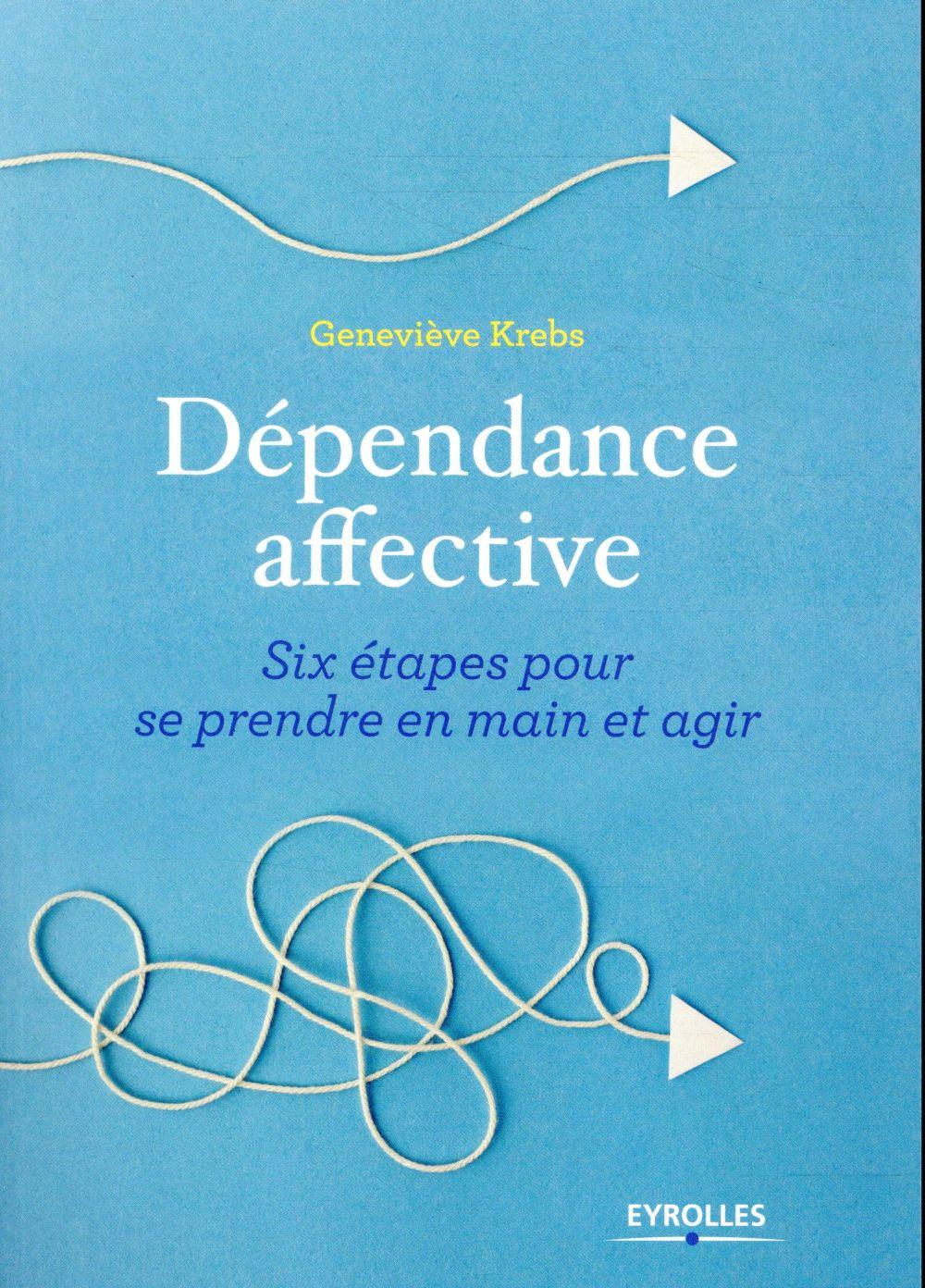 DEPENDANCE AFFECTIVE - SIX ETAPES POUR SE PRENDRE EN MAIN ET AGIR