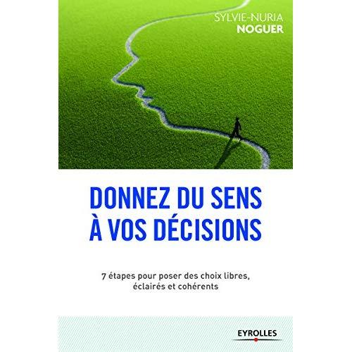 DONNEZ UN SENS A VOS DECISIONS - 7 CLES POUR DISCERNER ET FAIRE LES BONS CHOIX
