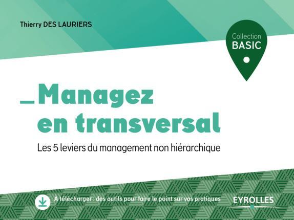 MANAGEZ EN TRANSVERSAL - LES 5 LEVIERS DU MANAGEMENT NON HIERARCHIQUE