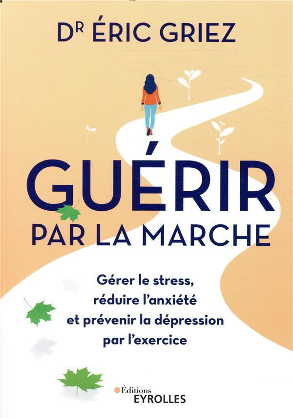 GUERIR PAR LA MARCHE - GERER LE STRESS  REDUIRE L ANXIETE ET PREVENIR LA DEPRESSION PAR L EXERCICE
