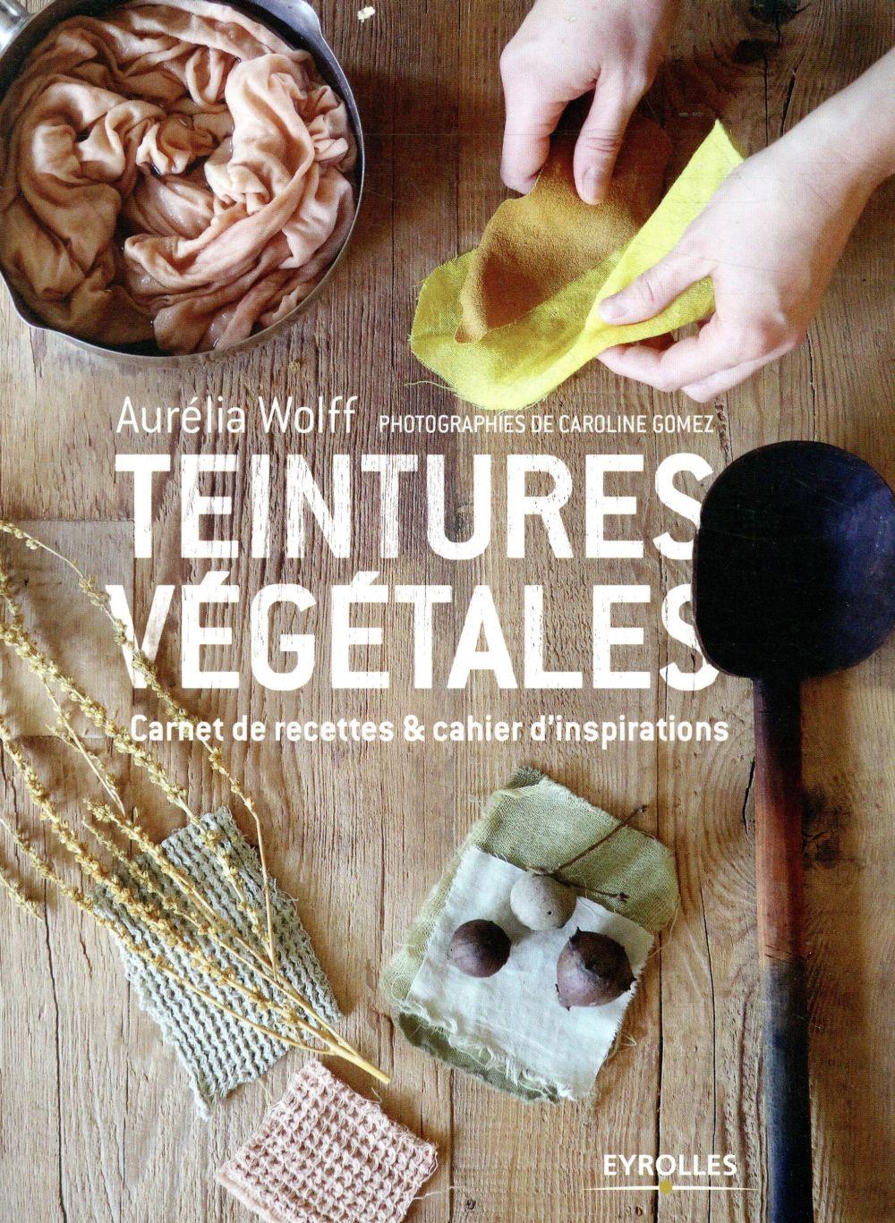 TEINTURES VEGETALES - CARNET DE RECETTES ET CAHIER D INSPIRATIONS