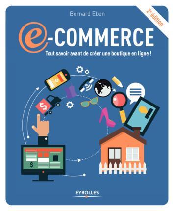E-COMMERCE  2E EDITION - TOUT SAVOIR AVANT DE CREER UNE BOUTIQUE EN LIGNE !