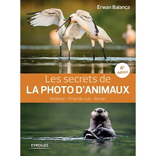 LES SECRETS DE LA PHOTO D ANIMAUX  4E EDITION - MATERIEL - PRISE DE VUE - TERRAIN