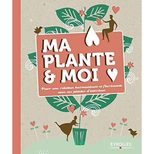 MA PLANTE ET MOI - POUR UNE RELATION HARMONIEUSE ET FLORISSANTE AVEC SES PLANTES D INTERIEUR