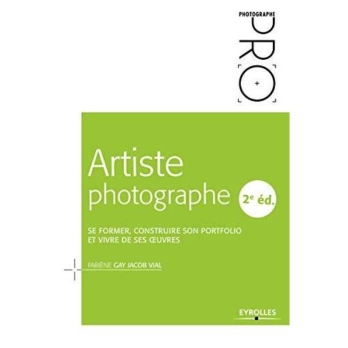ARTISTE PHOTOGRAPHE, 2E EDITION - SE FORMER  CONSTRUIRE SON PORTFOLIO ET VIVRE DE SES OEUVRES