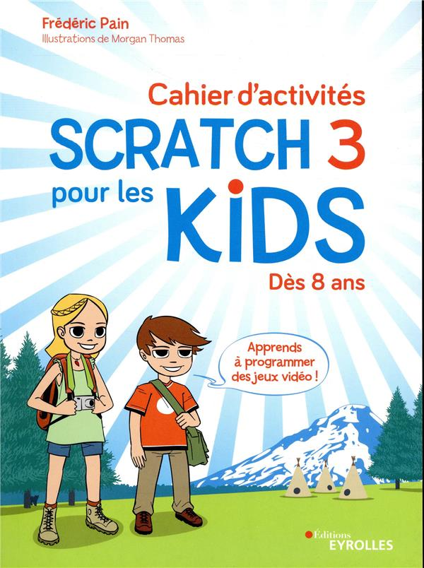 CAHIER D'ACTIVITES SCRATCH 3 POUR LES KIDS - DES 8 ANS APPRENDS A PROGRAMMER DES JEUX VIDEO