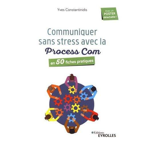 COMMUNIQUEZ SANS STRESS AVEC LA PROCESS COM - EN 50 FICHES PRATIQUES
