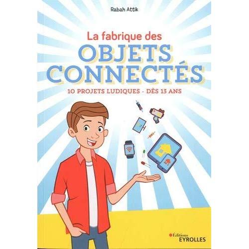 LA FABRIQUE DES OBJETS CONNECTES - 10 PROJETS LUDIQUES - DES 13 ANS