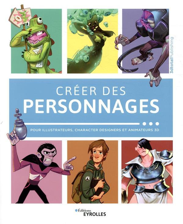 CREER DES PERSONNAGES - POUR ILLUSTRATEURS, CHARACTER DESIGNERS ET ANIMATEURS 3D