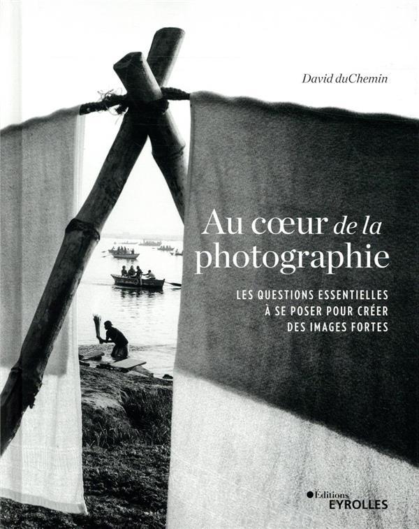 AU COEUR DE LA PHOTOGRAPHIE - LES QUESTIONS ESSENTIELLES A SE POSER POUR CREER DES IMAGES FORTES