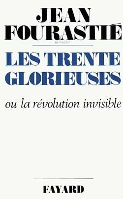 LES TRENTE GLORIEUSES - OU LA REVOLUTION INVISIBLE DE 1946 A 1975