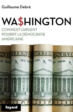 WASHINGTON - COMMENT L'ARGENT A RUINE LA DEMOCRATIE AMERICAINE