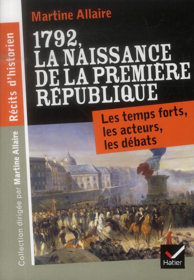 RECITS D'HISTORIEN, 1792 LA NAISSANCE DE LA 1RE REPUBLIQUE - LES TEMPS FORTS, LES ACTEURS, LES DEBAT