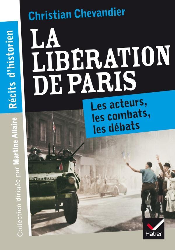 RECITS D'HISTORIEN, LA LIBERATION DE PARIS - LES ACTEURS, LES COMBATS, LES DEBATS