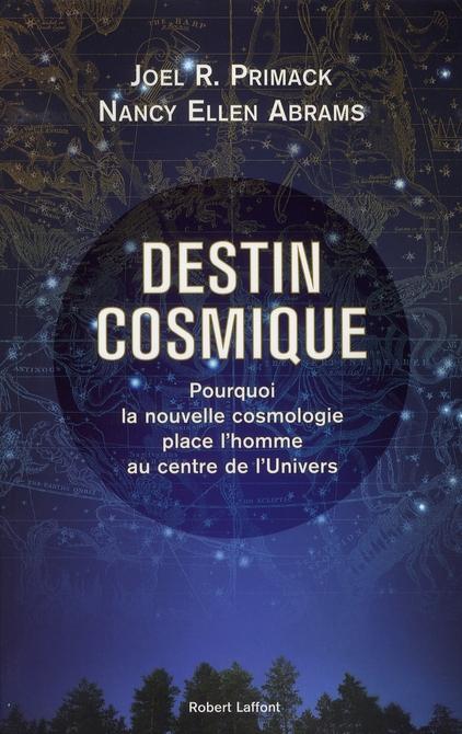 DESTIN COSMIQUE POURQUOI LA NOUVELLE COSMOLOGIE PLACE L'HOMME AU CENTRE DE L'UNIVERS