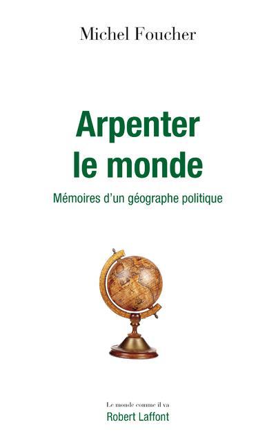ARPENTER LE MONDE - MEMOIRES D'UN GEOGRAPHE POLITIQUE