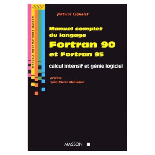 MANUEL COMPLET DU LANGAGE FORTRAN 90 ET FORTRAN 95 - CALCUL INTENSIF ET GENIE LOGICIEL