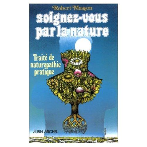 SOIGNEZ-VOUS PAR LA NATURE - TRAITE DE NATUROPATHIE PRATIQUE