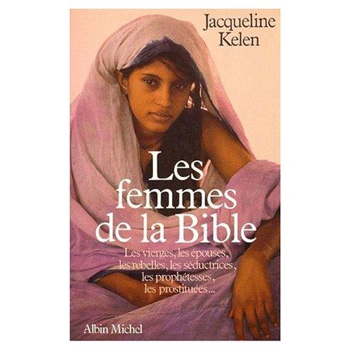 LES FEMMES DE LA BIBLE - LES VIERGES, EPOUSES, REBELLES, SEDUCTRICES, PROPHETESSES ET PROSTITUEES