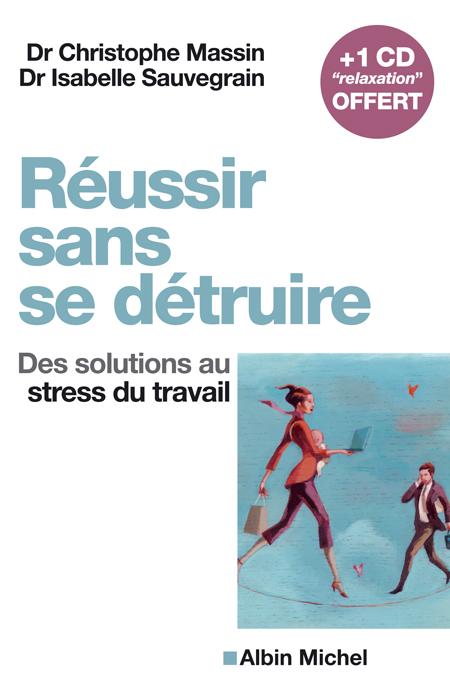 REUSSIR SANS SE DETRUIRE - DES SOLUTIONS AU STRESS DU TRAVAIL