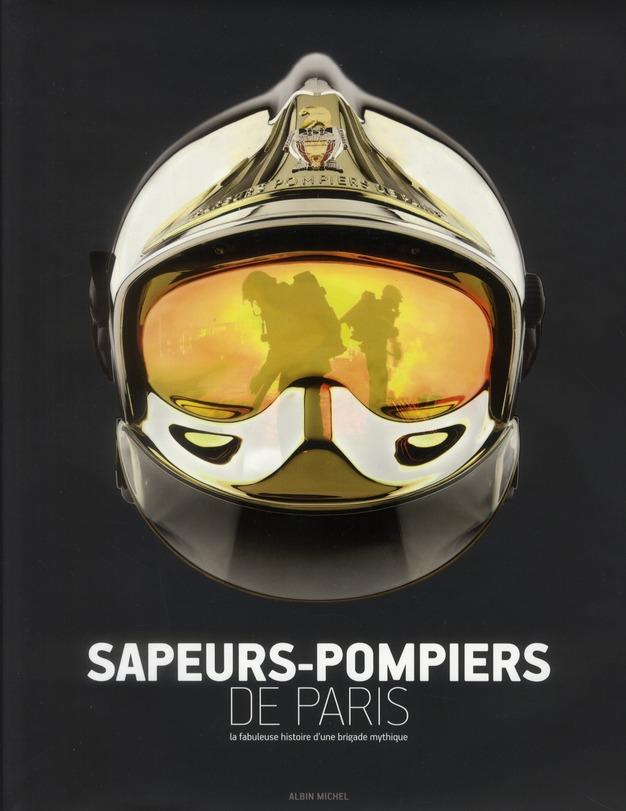 SAPEURS-POMPIERS DE PARIS - LA FABULEUSE HISTOIRE D'UNE BRIGADE MYTHIQUE