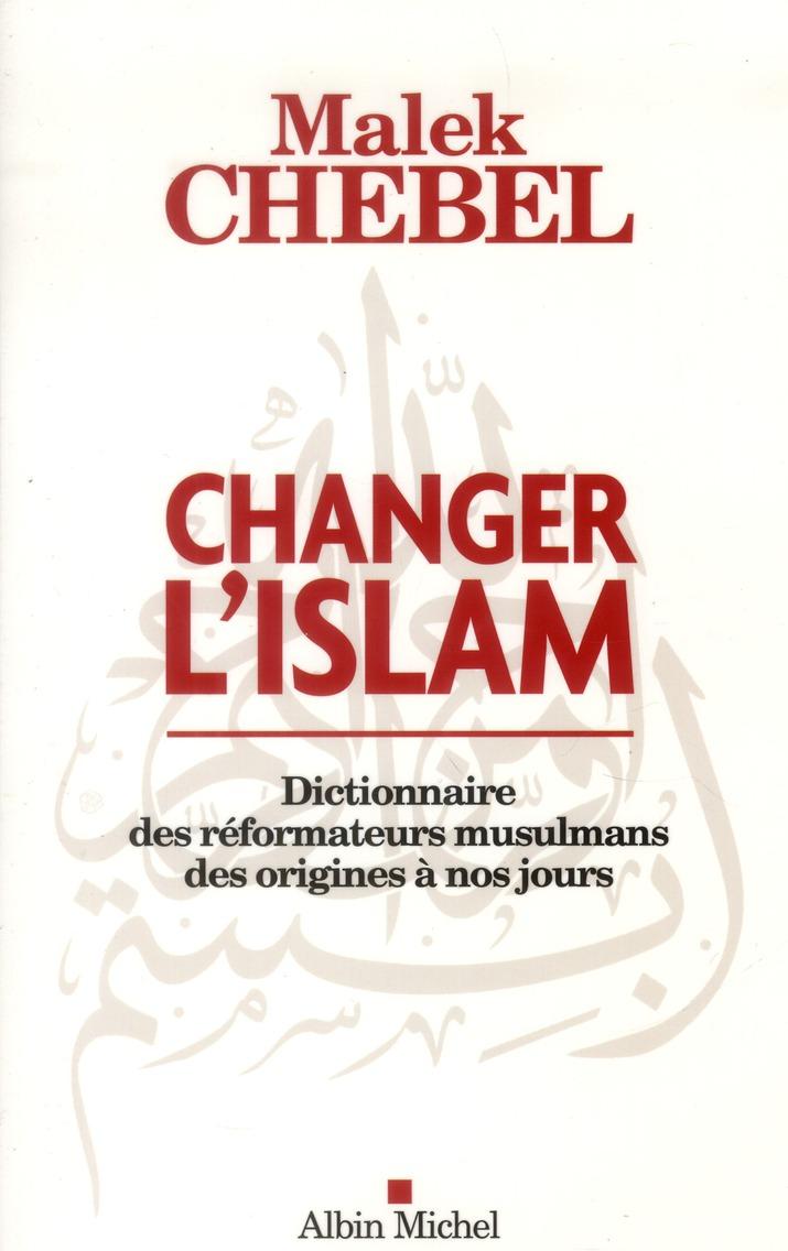 CHANGER L'ISLAM - DICTIONNAIRE DES REFORMATEURS MUSULMANS DES ORIGINES A NOS JOURS