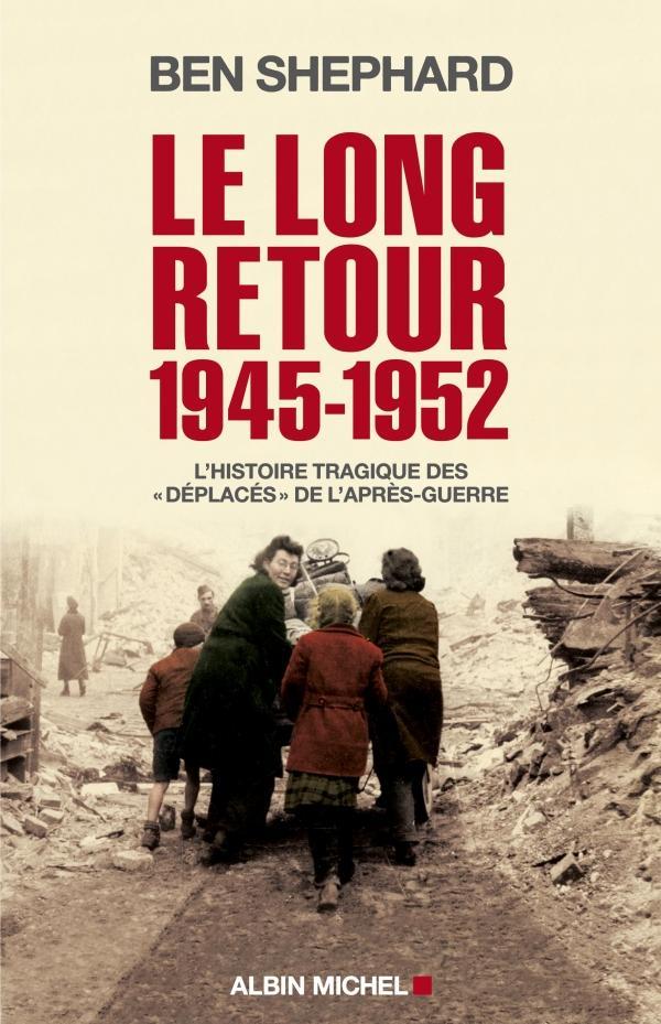 LE LONG RETOUR (1945-1952) -L'HISTOIRE TRAGIQUE DES  DEPLACES  DE L'APRES-GUERRE