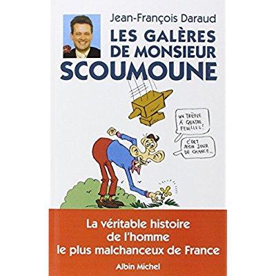 LES GALERES DE MONSIEUR SCOUMOUNE - LA VERITABLE HISTOIRE DE L'HOMME LE PLUS MALCHANCEUX DE FRANCE