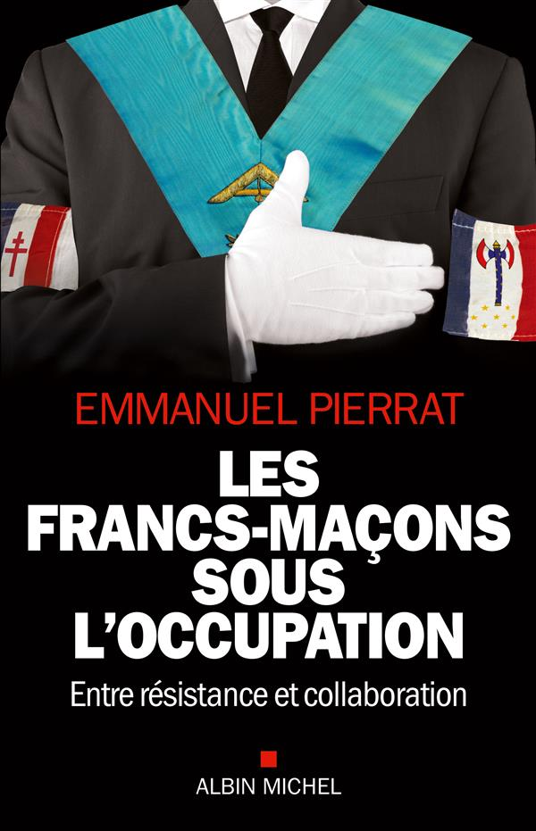 LES FRANCS-MACONS SOUS L'OCCUPATION - ENTRE RESISTANCE ET COLLABORATION